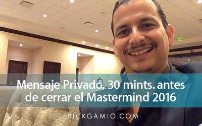 Mensaje Privado 30 mins antes de Cerrar el Mastermind 2016