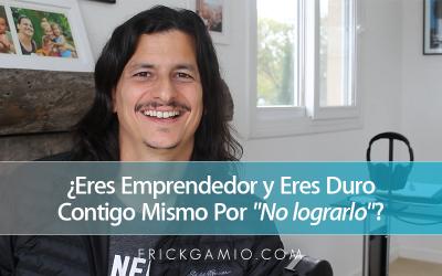 ¿Eres Emprendedor y Eres Duro Contigo Mismo Por «No lograrlo»?